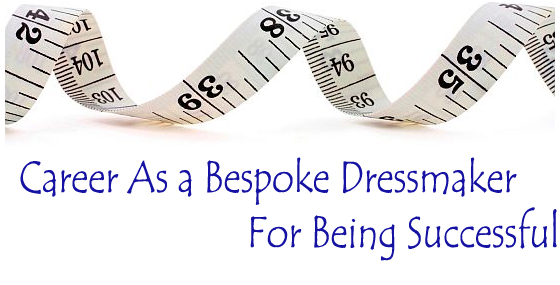 Career As a Bespoke Dressmaker- For Being Successful