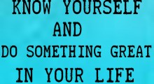 Know Yourself And Do Something Great In Your Life