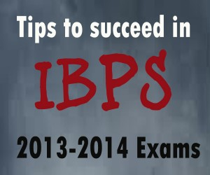 Tips to succeed in IBPS 2013-2014 Examinations