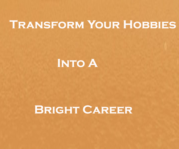 Transform Your Hobbies Into A Bright Career