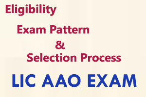 LIC AAO Eligibility, Exam Pattern And Selection Process
