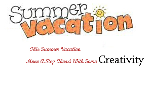 This Summer Vacation- Move A Step Ahead With Some Creativity
