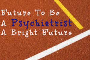 Future To Be A Psychiatrist- A Bright Future Ahead