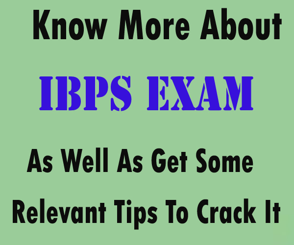Know More About IBPS Exam As Well As Get Some Relevant Tips To Crack It