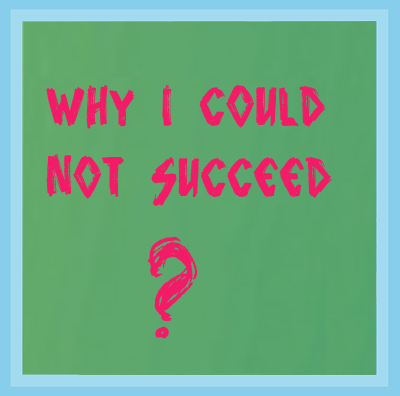 Why I Could Not Succeed?