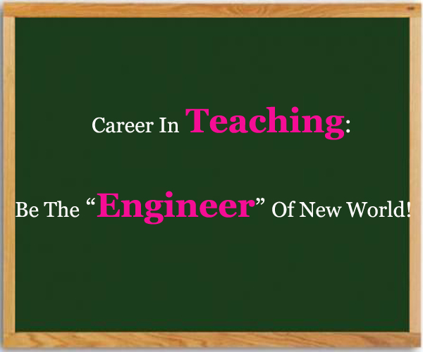 "Career In Teaching: Be The ""Engineer"" Of New World!"